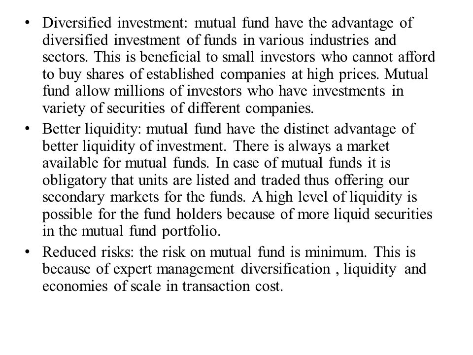Diversified investment: mutual fund have the advantage of diversified investment of funds in various industries and sectors. This is beneficial to sma