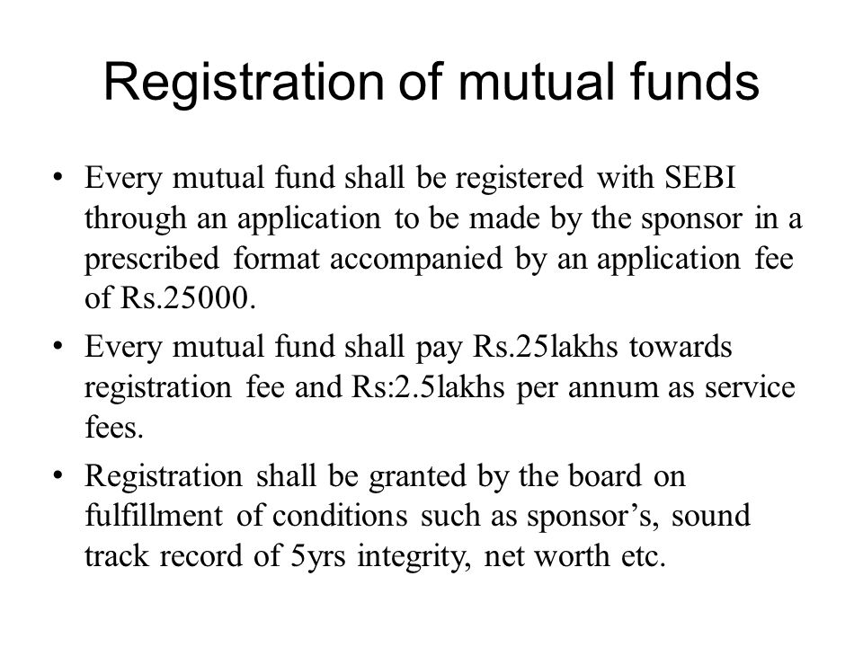 Registration of mutual funds Every mutual fund shall be registered with SEBI through an application to be made by the sponsor in a prescribed format a