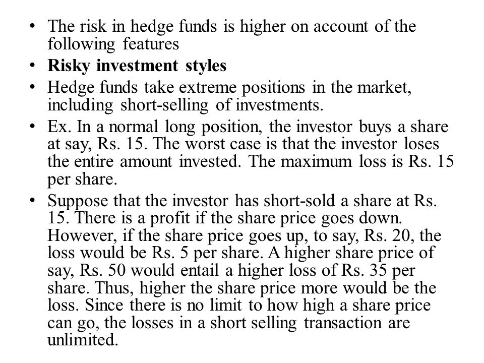 The risk in hedge funds is higher on account of the following features Risky investment styles Hedge funds take extreme positions in the market, inclu