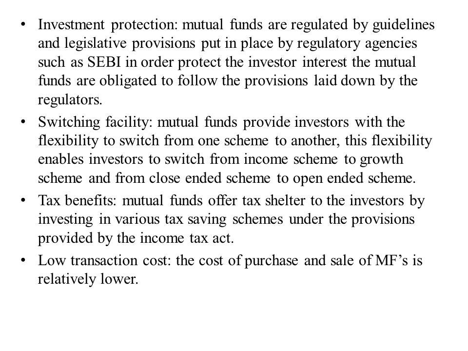 Investment protection: mutual funds are regulated by guidelines and legislative provisions put in place by regulatory agencies such as SEBI in order p