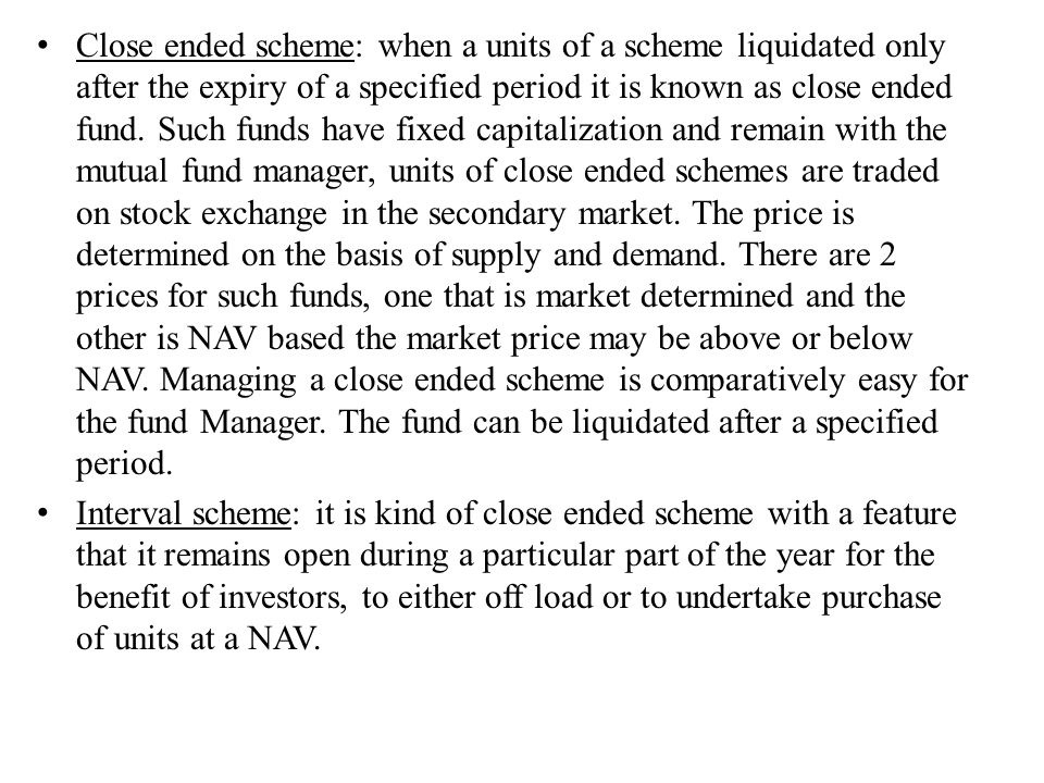 Close ended scheme: when a units of a scheme liquidated only after the expiry of a specified period it is known as close ended fund. Such funds have f