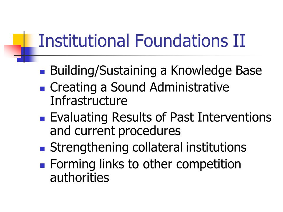 Institutional Foundations II Building/Sustaining a Knowledge Base Creating a Sound Administrative Infrastructure Evaluating Results of Past Interventions and current procedures Strengthening collateral institutions Forming links to other competition authorities