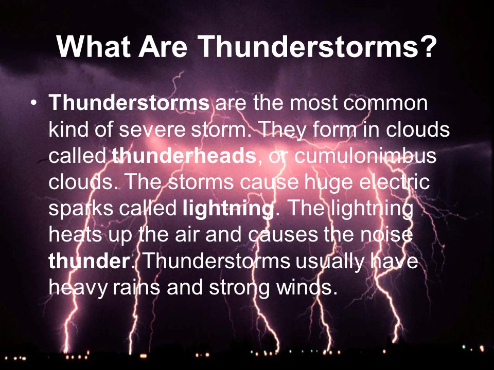 What Are Thunderstorms? Thunderstorms are the most common kind of severe storm. They form in clouds called thunderheads, or cumulonimbus clouds. The s