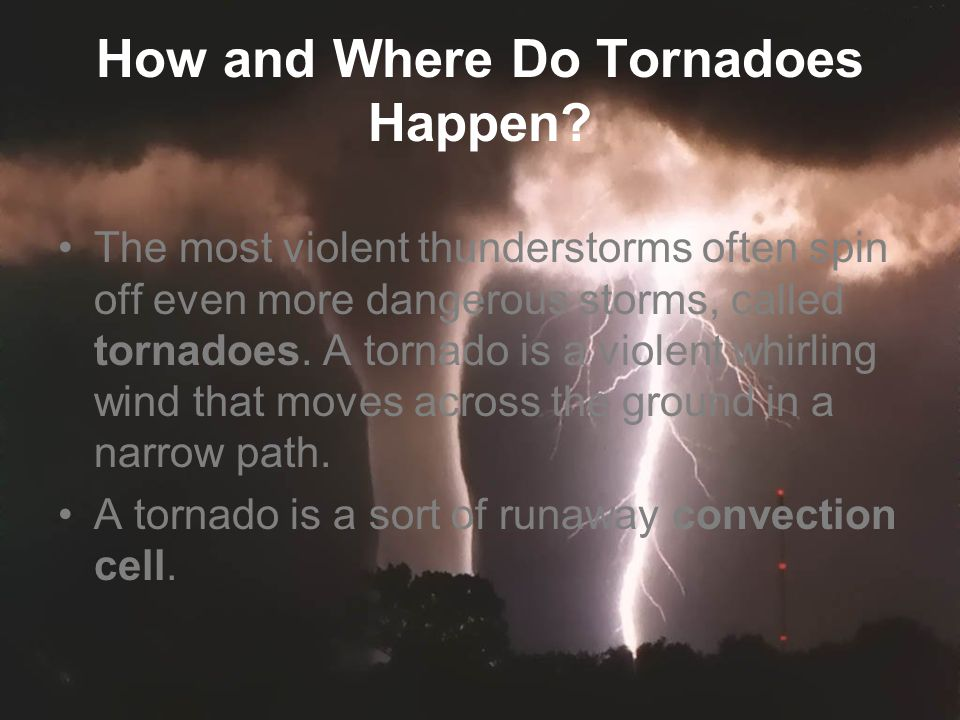 How and Where Do Tornadoes Happen? The most violent thunderstorms often spin off even more dangerous storms, called tornadoes. A tornado is a violent