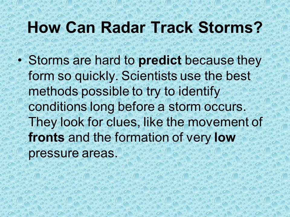 How Can Radar Track Storms? Storms are hard to predict because they form so quickly. Scientists use the best methods possible to try to identify condi