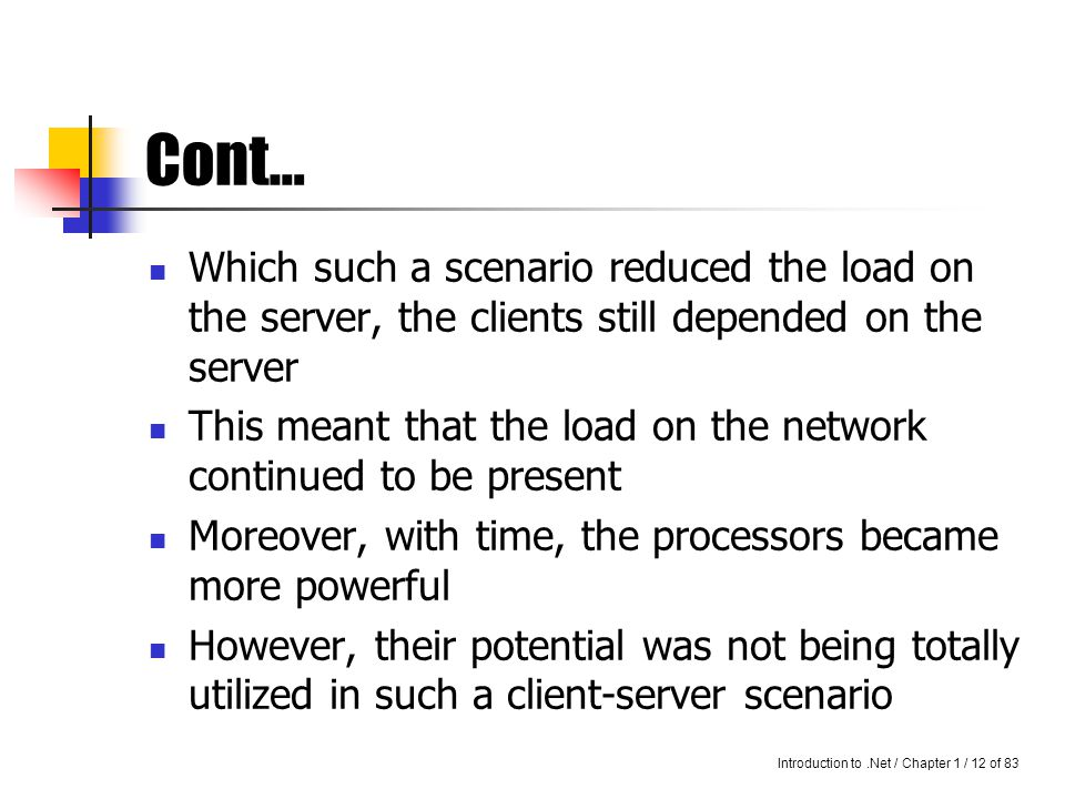 Introduction to.Net / Chapter 1 / 11 of 83 Cont… Therefore, it was assumed that if job could be distributed between several computers, it would be done more quickly such jobs could be distributed between computers in a networks, so that different computers could end up doing several jobs at the same time parallely, and the workload could thus be share A job, therefore, which would take a supercomputer a little while to do, could be computed using such a scenario in much lesser time