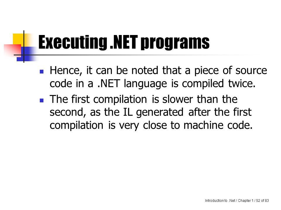Introduction to.Net / Chapter 1 / 51 of 83 Executing.NET programs A program written in a language support by.NET, is compiled by the language-specific compiler into Intermediate Language.