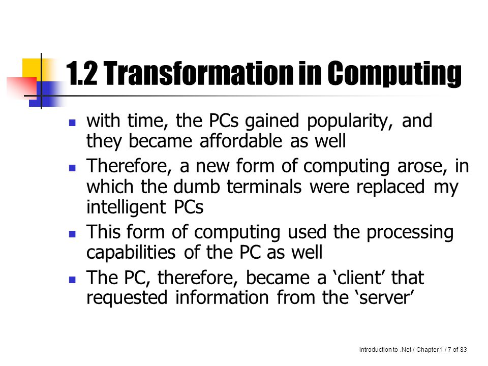 Introduction to.Net / Chapter 1 / 6 of 83 1.2 Transformation in Computing Advantages: Data is centralized, and therefore secure Dumb terminals are not costly Disadvantages: Load on the networks is high Mainframe has to handle all the processing alone