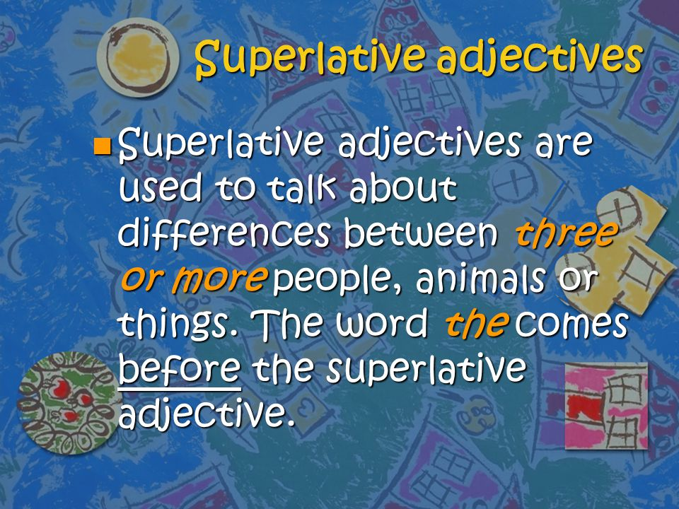 Superlative adjectives n Superlative adjectives are used to talk about differences between three or more people, animals or things. The word the comes