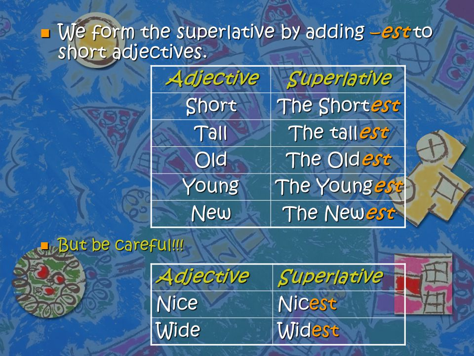 n We form the superlative by adding –est to short adjectives. n But be careful!!! AdjectiveSuperlative Short The Shortest Tall The tallest Old The Old