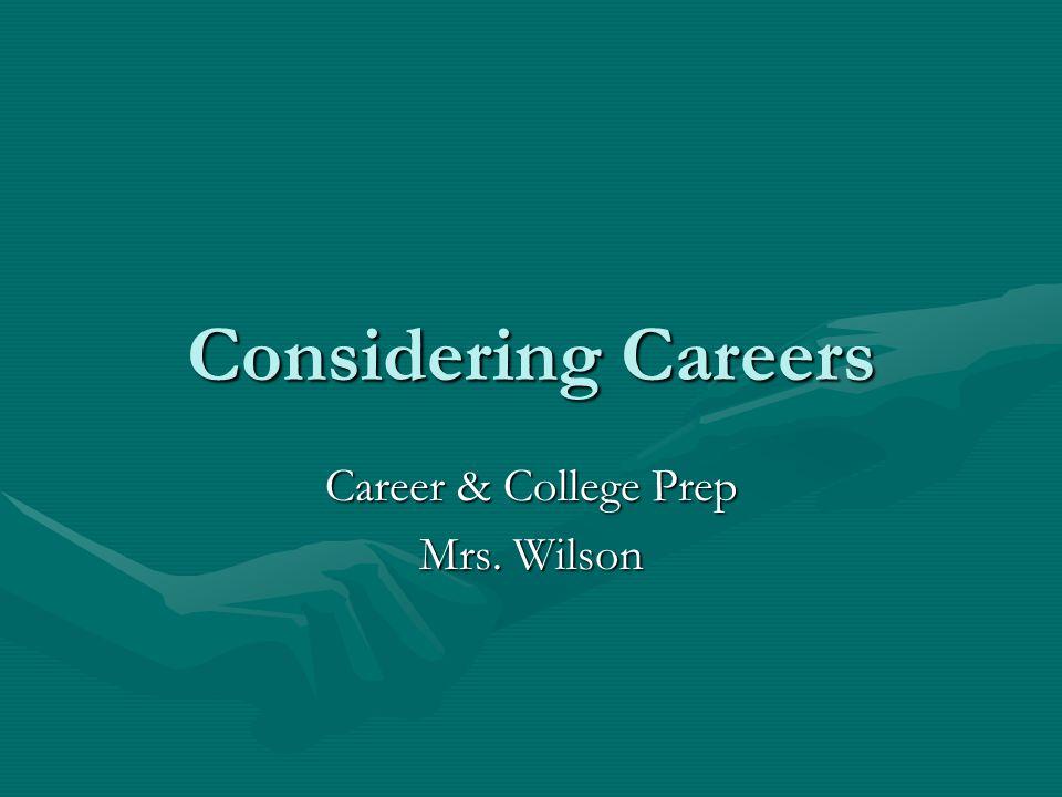 Considering Careers Career & College Prep Mrs. Wilson