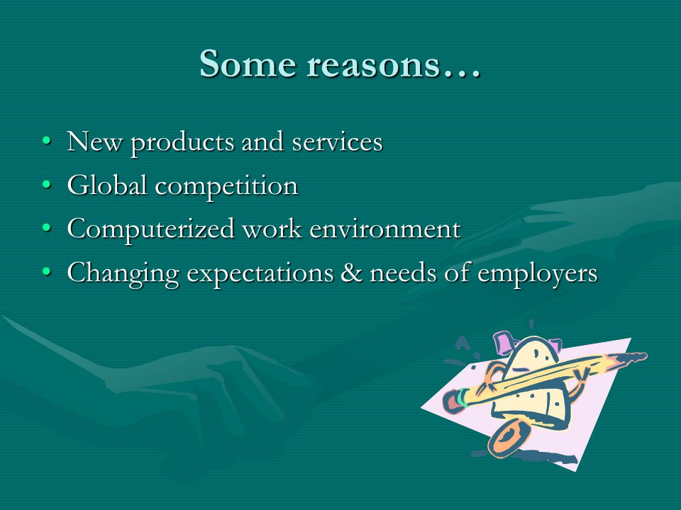 Some reasons… New products and servicesNew products and services Global competitionGlobal competition Computerized work environmentComputerized work environment Changing expectations & needs of employersChanging expectations & needs of employers