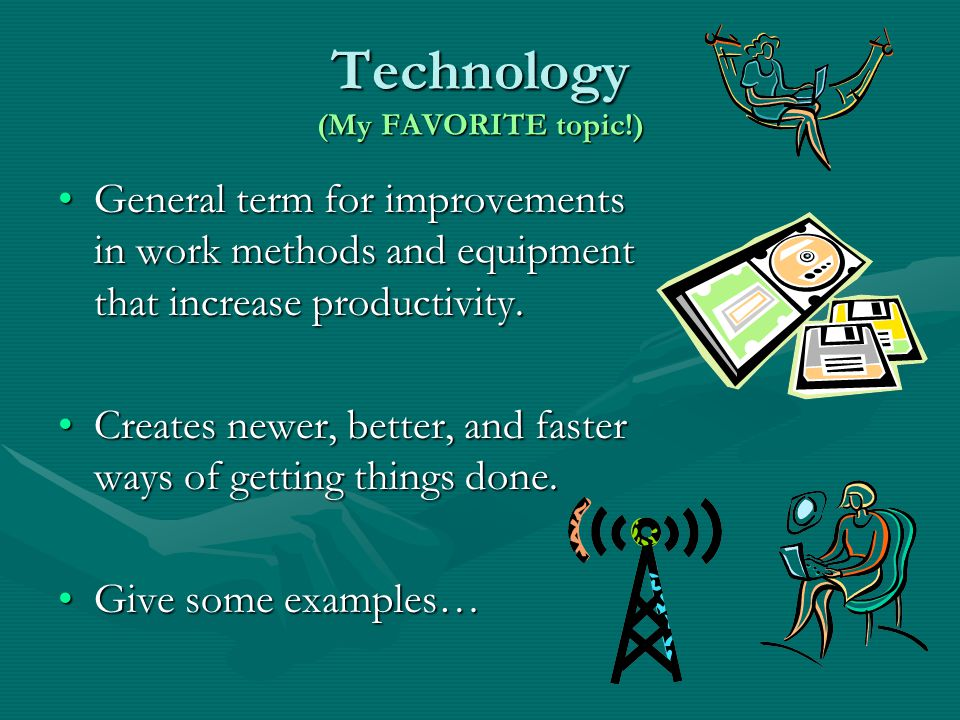 Technology (My FAVORITE topic!) General term for improvements in work methods and equipment that increase productivity.General term for improvements in work methods and equipment that increase productivity.
