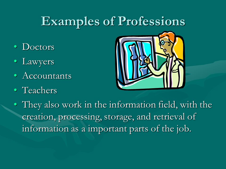 Examples of Professions DoctorsDoctors LawyersLawyers AccountantsAccountants TeachersTeachers They also work in the information field, with the creation, processing, storage, and retrieval of information as a important parts of the job.They also work in the information field, with the creation, processing, storage, and retrieval of information as a important parts of the job.