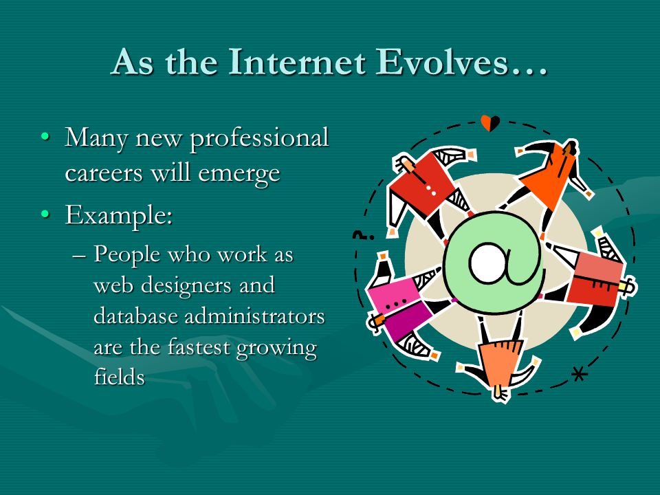 As the Internet Evolves… Many new professional careers will emergeMany new professional careers will emerge Example:Example: –People who work as web designers and database administrators are the fastest growing fields