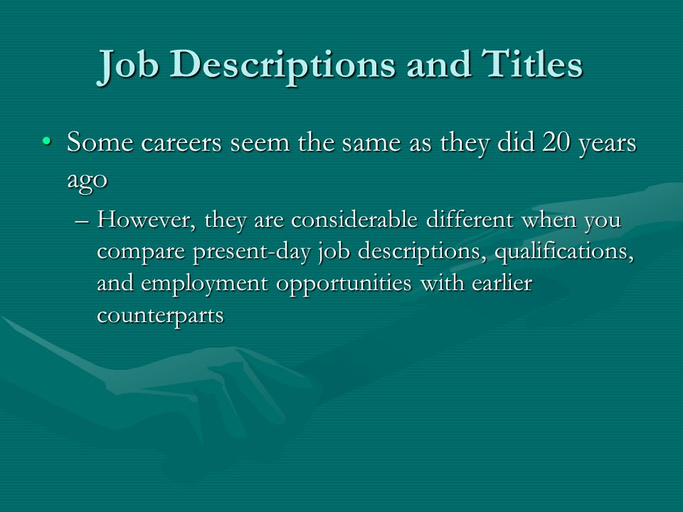 Job Descriptions and Titles Some careers seem the same as they did 20 years agoSome careers seem the same as they did 20 years ago –However, they are considerable different when you compare present-day job descriptions, qualifications, and employment opportunities with earlier counterparts