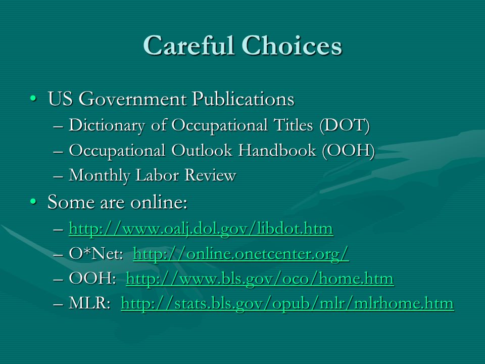 Careful Choices US Government PublicationsUS Government Publications –Dictionary of Occupational Titles (DOT) –Occupational Outlook Handbook (OOH) –Monthly Labor Review Some are online:Some are online: –http://www.oalj.dol.gov/libdot.htm http://www.oalj.dol.gov/libdot.htm –O*Net: http://online.onetcenter.org/ http://online.onetcenter.org/ –OOH: http://www.bls.gov/oco/home.htm http://www.bls.gov/oco/home.htm –MLR: http://stats.bls.gov/opub/mlr/mlrhome.htm http://stats.bls.gov/opub/mlr/mlrhome.htm