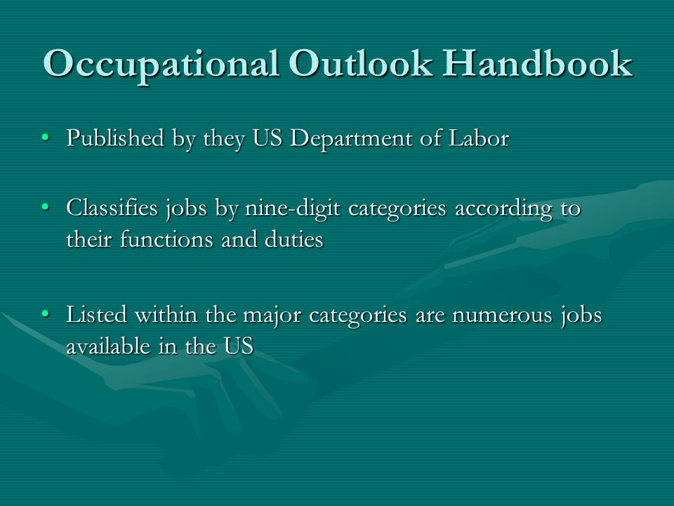 Occupational Outlook Handbook Published by they US Department of LaborPublished by they US Department of Labor Classifies jobs by nine-digit categories according to their functions and dutiesClassifies jobs by nine-digit categories according to their functions and duties Listed within the major categories are numerous jobs available in the USListed within the major categories are numerous jobs available in the US