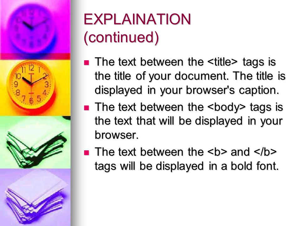 EXPLAINATION (continued) The text between the tags is the title of your document. The title is displayed in your browser's caption. The text between t
