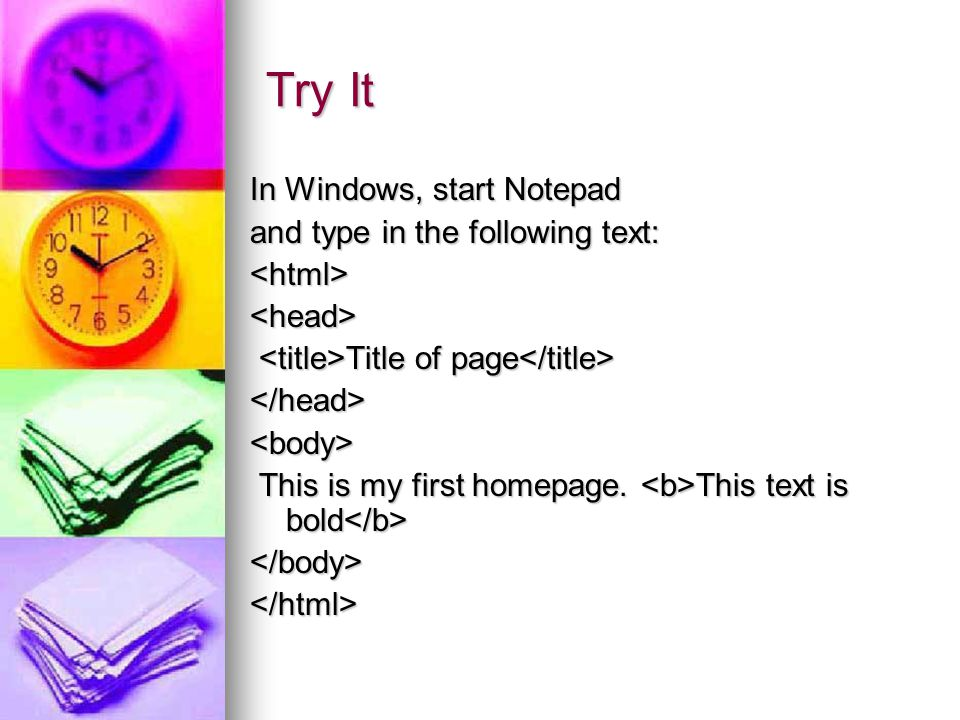Try It In Windows, start Notepad and type in the following text: <html><head> Title of page Title of page </head><body> This is my first homepage. Thi