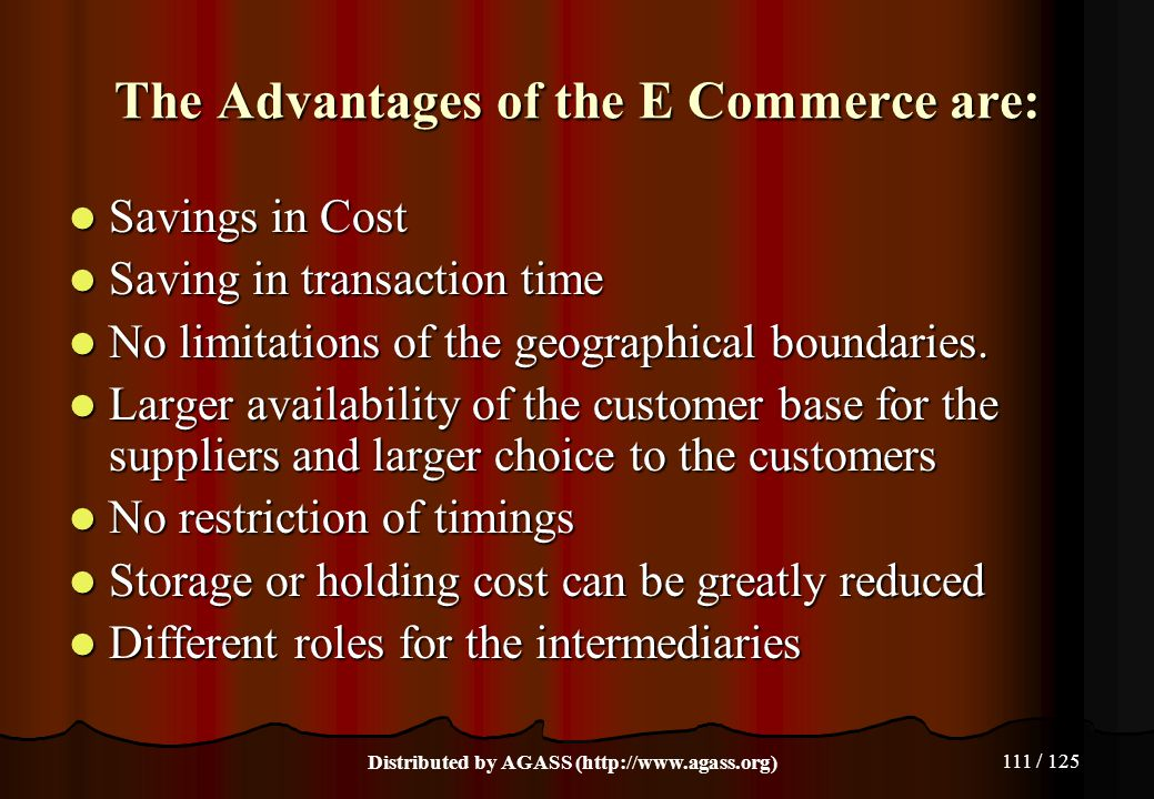 111 / 125 The Advantages of the E Commerce are: Savings in Cost Savings in Cost Saving in transaction time Saving in transaction time No limitations o