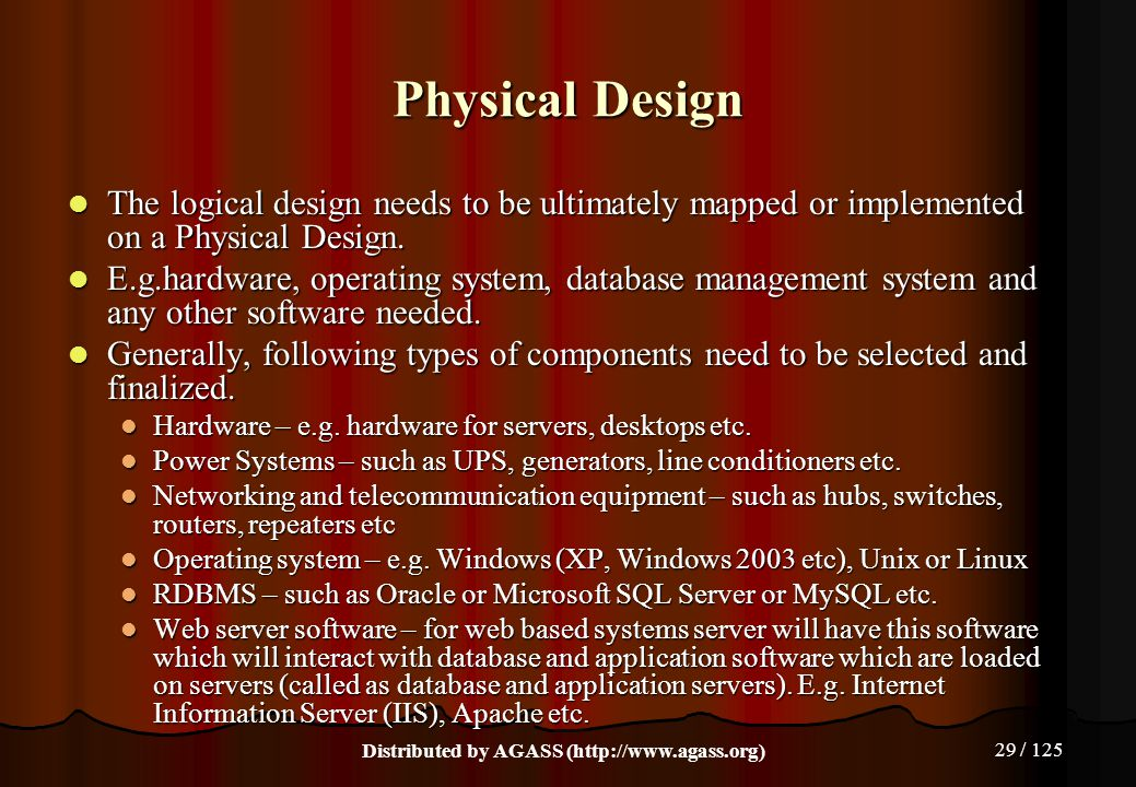 29 / 125 Physical Design The logical design needs to be ultimately mapped or implemented on a Physical Design. The logical design needs to be ultimate