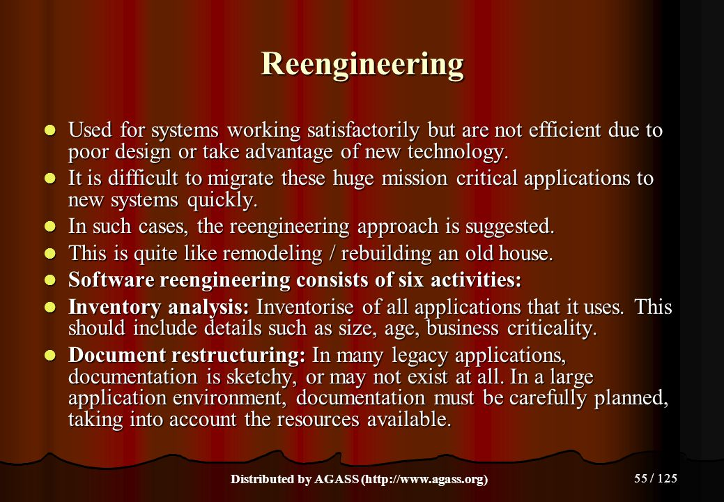 55 / 125 Reengineering Used for systems working satisfactorily but are not efficient due to poor design or take advantage of new technology. Used for
