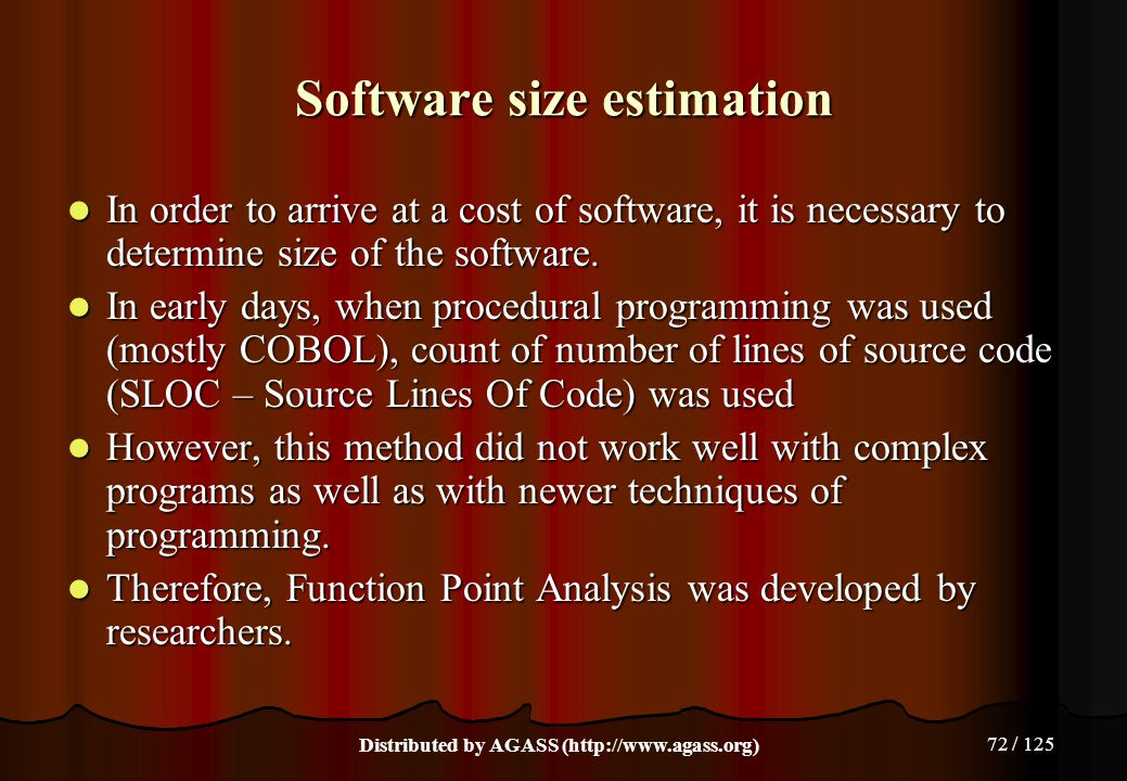 72 / 125 Software size estimation In order to arrive at a cost of software, it is necessary to determine size of the software. In order to arrive at a