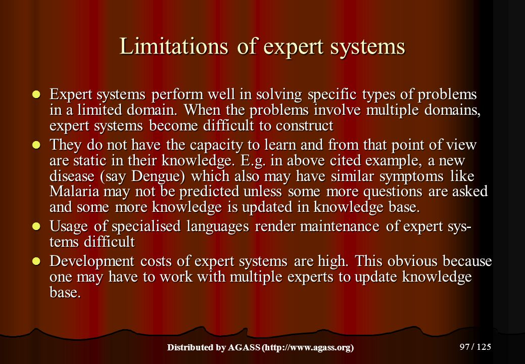 97 / 125 Limitations of expert systems Expert systems perform well in solving specific types of problems in a limited domain. When the problems involv