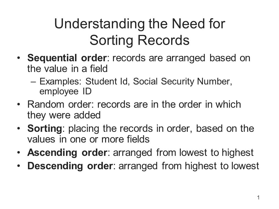 1 Understanding the Need for Sorting Records Sequential order: records are arranged based on the value in a field –Examples: Student Id, Social Securi