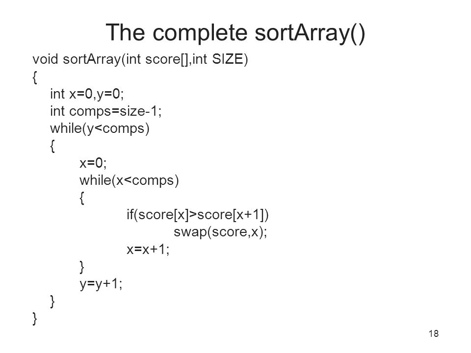 The complete sortArray() void sortArray(int score[],int SIZE) { int x=0,y=0; int comps=size-1; while(y<comps) { x=0; while(x<comps) { if(score[x]>score[x+1]) swap(score,x); x=x+1; } y=y+1; } 18