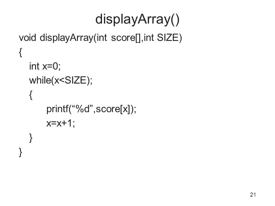 displayArray() void displayArray(int score[],int SIZE) { int x=0; while(x<SIZE); { printf( %d ,score[x]); x=x+1; } 21