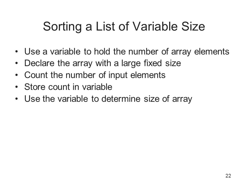 22 Sorting a List of Variable Size Use a variable to hold the number of array elements Declare the array with a large fixed size Count the number of input elements Store count in variable Use the variable to determine size of array