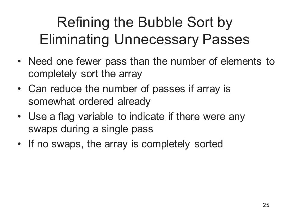 25 Refining the Bubble Sort by Eliminating Unnecessary Passes Need one fewer pass than the number of elements to completely sort the array Can reduce the number of passes if array is somewhat ordered already Use a flag variable to indicate if there were any swaps during a single pass If no swaps, the array is completely sorted
