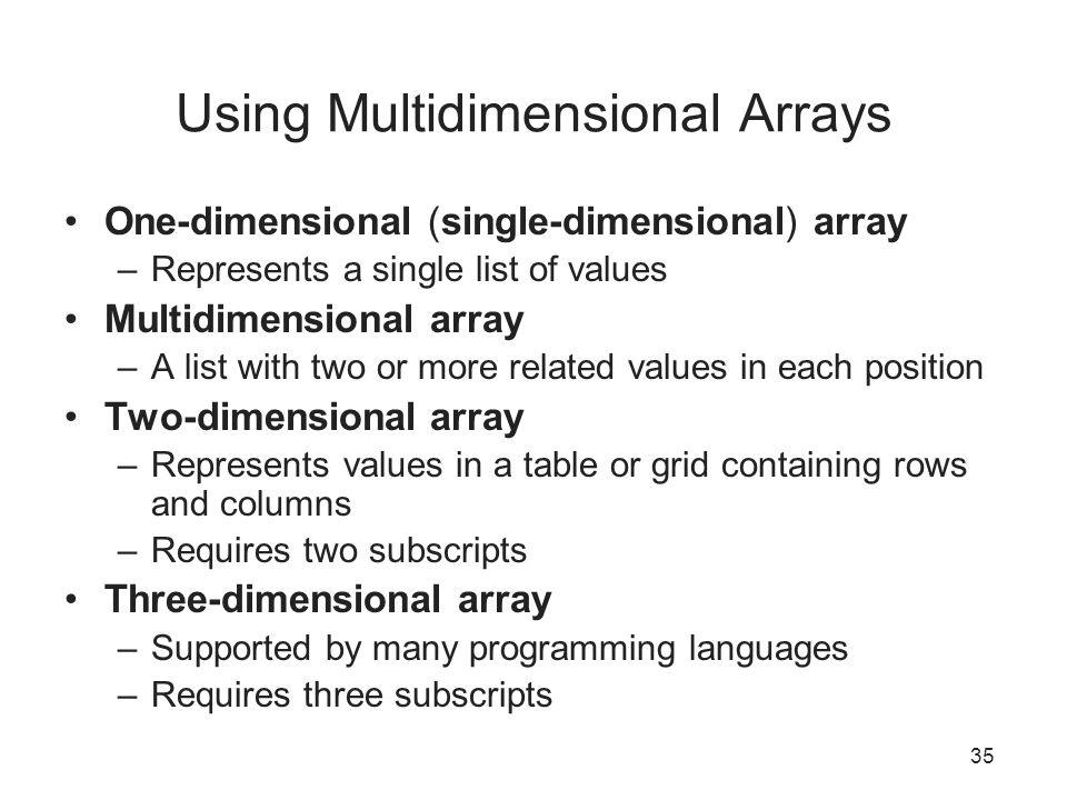 35 Using Multidimensional Arrays One-dimensional (single-dimensional) array –Represents a single list of values Multidimensional array –A list with tw