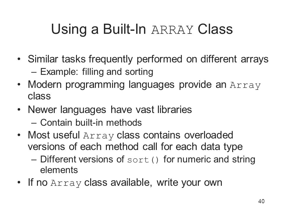 40 Using a Built-In ARRAY Class Similar tasks frequently performed on different arrays –Example: filling and sorting Modern programming languages provide an Array class Newer languages have vast libraries –Contain built-in methods Most useful Array class contains overloaded versions of each method call for each data type –Different versions of sort() for numeric and string elements If no Array class available, write your own