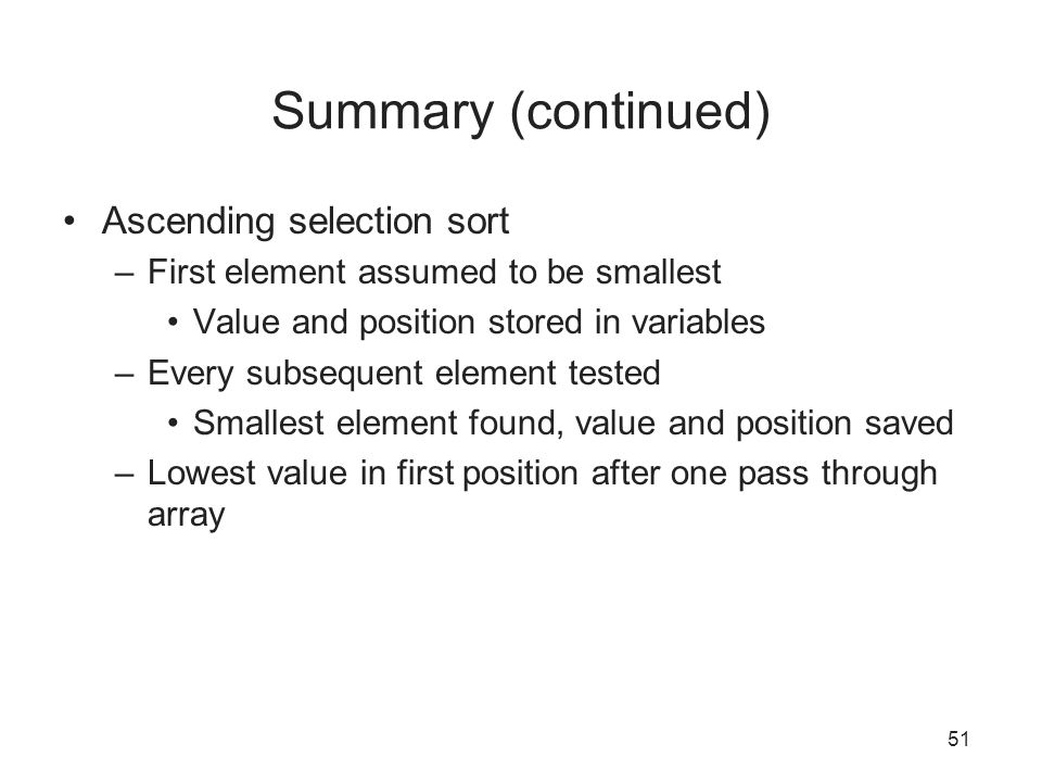 51 Summary (continued) Ascending selection sort –First element assumed to be smallest Value and position stored in variables –Every subsequent element