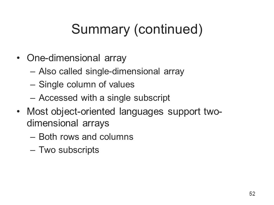 52 Summary (continued) One-dimensional array –Also called single-dimensional array –Single column of values –Accessed with a single subscript Most object-oriented languages support two- dimensional arrays –Both rows and columns –Two subscripts