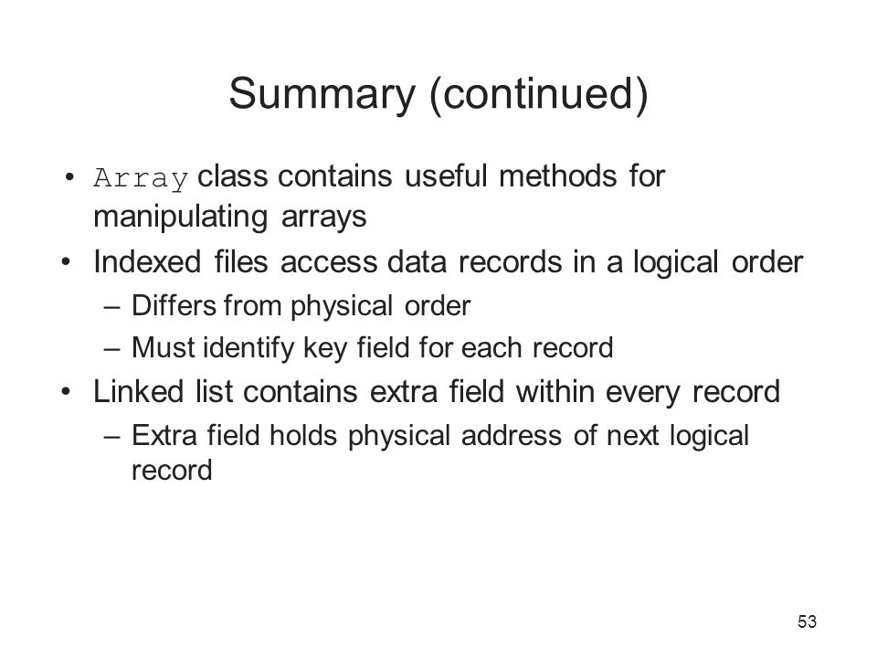 53 Summary (continued) Array class contains useful methods for manipulating arrays Indexed files access data records in a logical order –Differs from