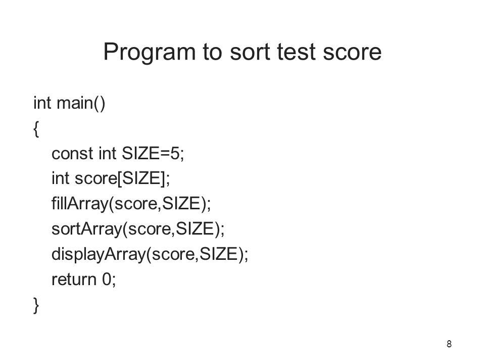 Program to sort test score int main() { const int SIZE=5; int score[SIZE]; fillArray(score,SIZE); sortArray(score,SIZE); displayArray(score,SIZE); return 0; } 8