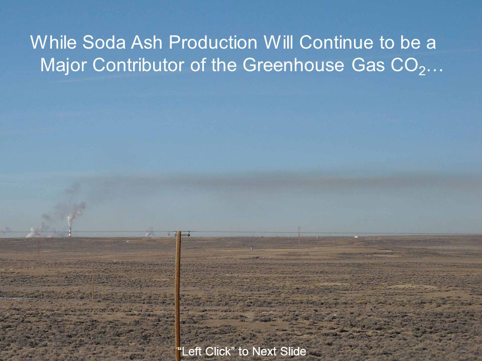 While Soda Ash Production Will Continue to be a Major Contributor of the Greenhouse Gas CO 2 … Left Click to Next Slide