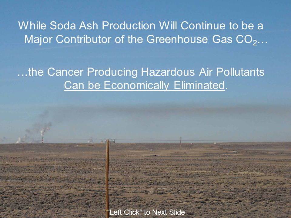 While Soda Ash Production Will Continue to be a Major Contributor of the Greenhouse Gas CO 2 … …the Cancer Producing Hazardous Air Pollutants Can be Economically Eliminated.