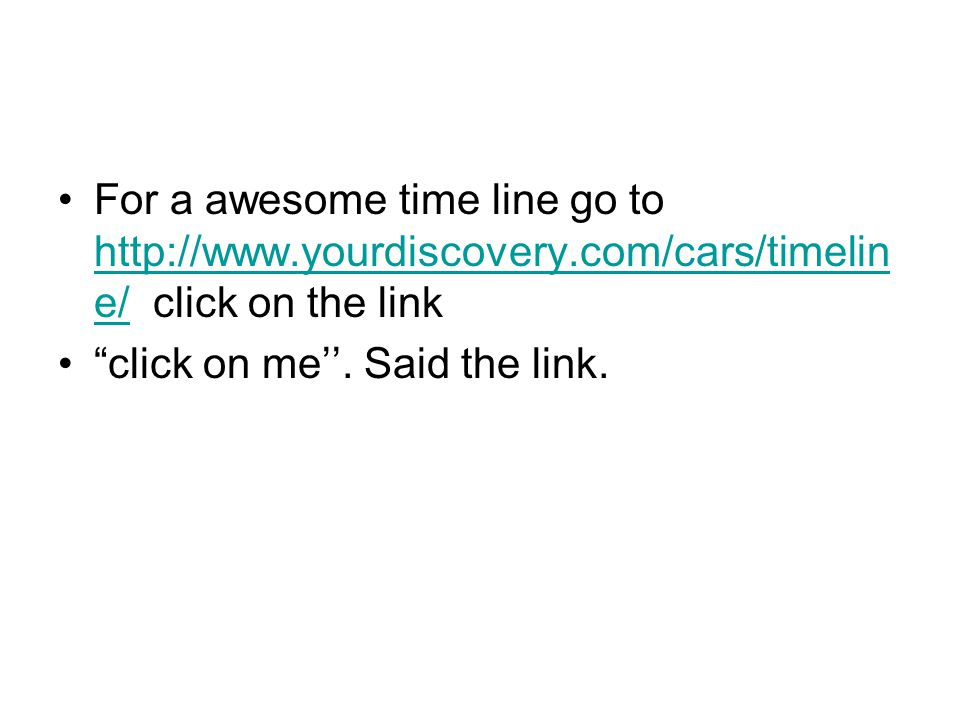 For a awesome time line go to http://www.yourdiscovery.com/cars/timelin e/ click on the link http://www.yourdiscovery.com/cars/timelin e/ click on me''.