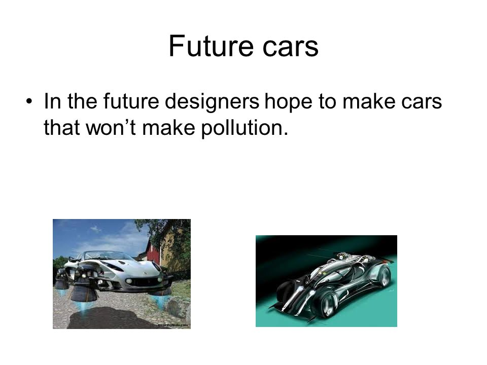 Future cars In the future designers hope to make cars that won't make pollution.