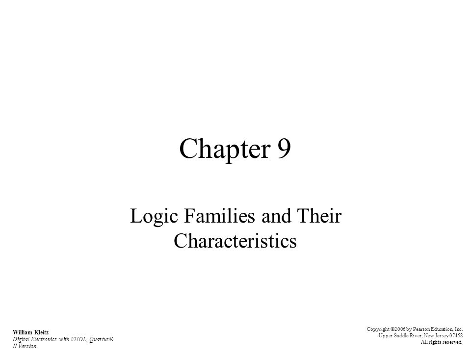 Chapter 9 Logic Families and Their Characteristics William Kleitz Digital Electronics with VHDL, Quartus® II Version Copyright ©2006 by Pearson Educat