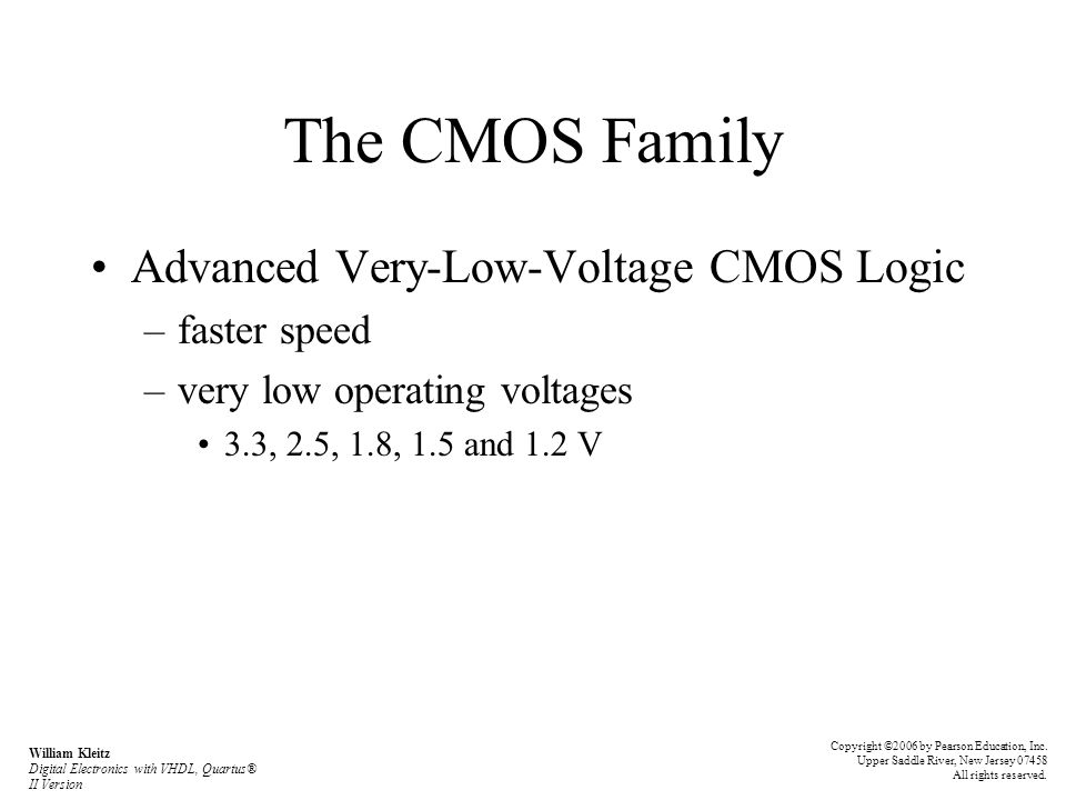 The CMOS Family Advanced Very-Low-Voltage CMOS Logic –faster speed –very low operating voltages 3.3, 2.5, 1.8, 1.5 and 1.2 V William Kleitz Digital El