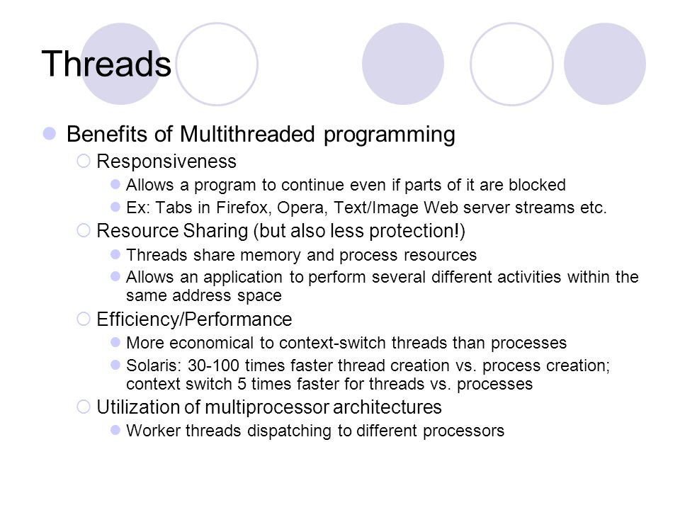 Threads Benefits of Multithreaded programming  Responsiveness Allows a program to continue even if parts of it are blocked Ex: Tabs in Firefox, Opera