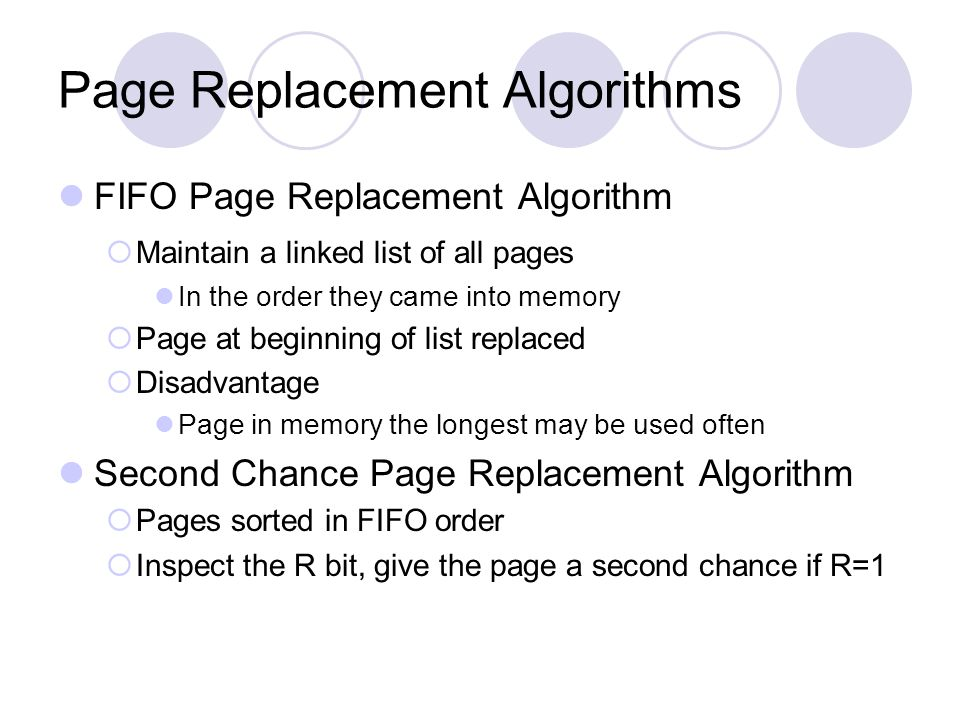Page Replacement Algorithms FIFO Page Replacement Algorithm  Maintain a linked list of all pages In the order they came into memory  Page at beginni