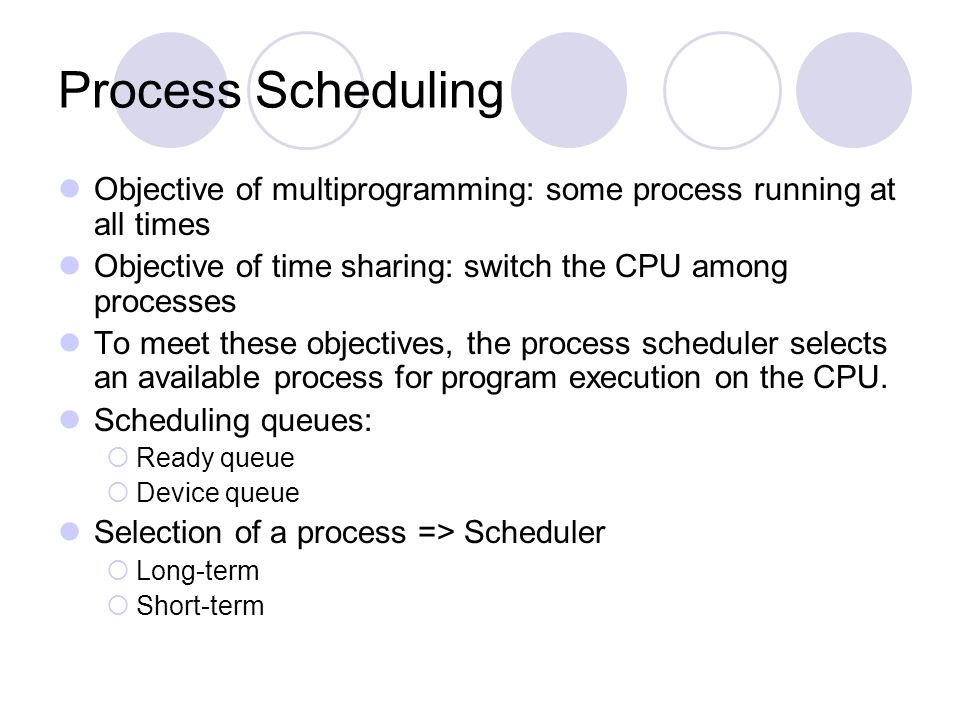 Process Scheduling Objective of multiprogramming: some process running at all times Objective of time sharing: switch the CPU among processes To meet