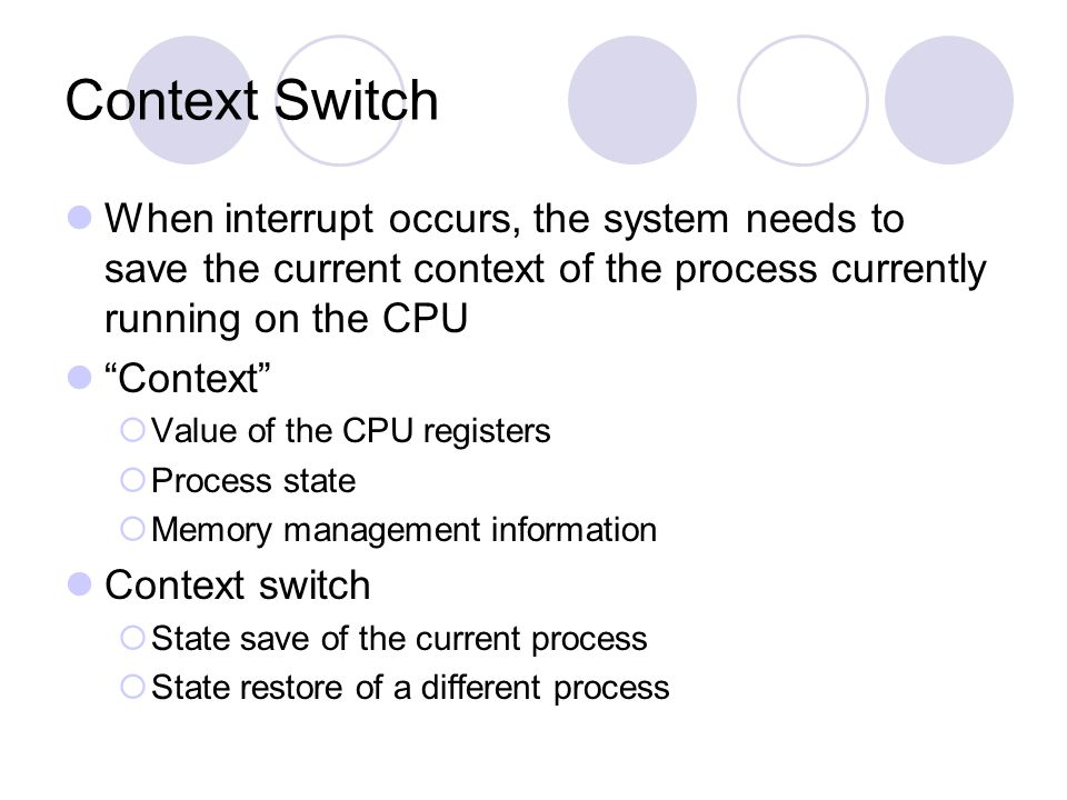 "Context Switch When interrupt occurs, the system needs to save the current context of the process currently running on the CPU ""Context""  Value of th"